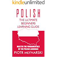 Polish : The Ultimate Beginners Learning Guide: Master The Fundamentals Of The Polish Language (Learn Polish, Polish Language, Polish for Beginners)