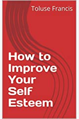 How to Improve Your Self Esteem Kindle Edition