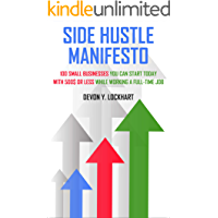Side Hustle Manifesto: 100 Small Businesses You Can Start Today with $500 or Less While Working a Full-time Job (including Small Business Startup Checklist)