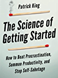 The Science of Getting Started: How to Beat Procrastination, Summon Productivity, and Stop Self-Sabotage (Clear Thinking and Fast Action Book 1)