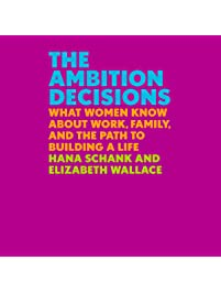 Image result for The Ambition Decisions: What Women Know About Work, Family, and the Path to Building a Life