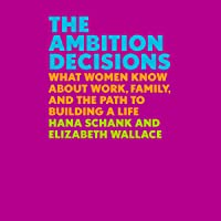 The Ambition Decisions: What Women Know About Work, Family, and the Path to Building a Life