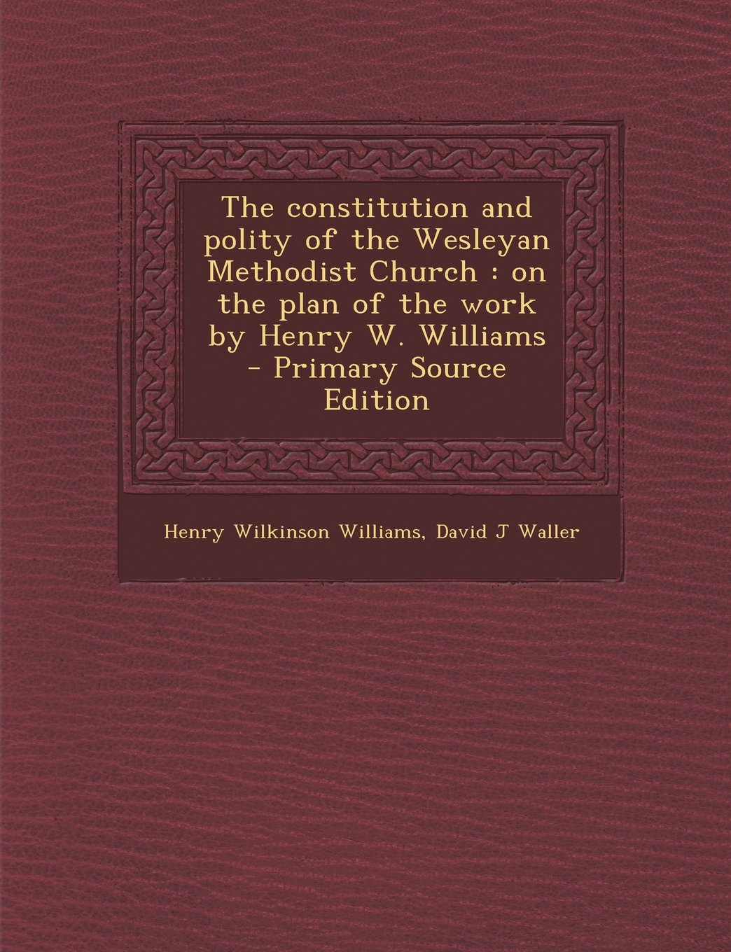 Read Online The constitution and polity of the Wesleyan Methodist Church: on the plan of the work by Henry W. Williams ebook