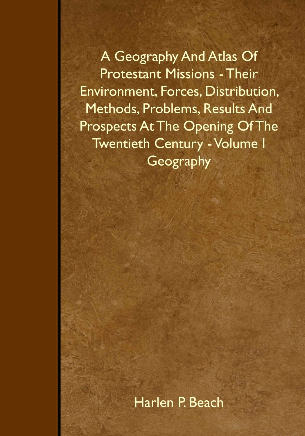 Download A Geography And Atlas Of Protestant Missions - Their Environment, Forces, Distribution, Methods, Problems, Results And Prospects At The Opening Of The Twentieth Century - Volume I Geography PDF