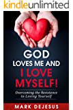 God Loves Me and I Love Myself!: Overcoming the Resistance to Loving Yourself