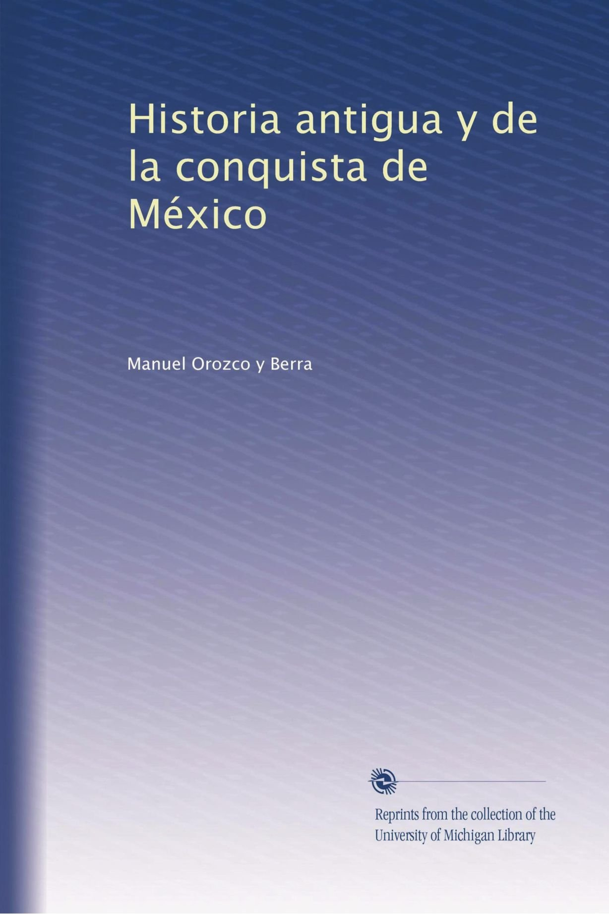 Download Historia antigua y de la conquista de México (Spanish Edition) PDF