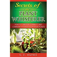 Secrets of the Plant Whisperer: How To Care For, Connect, And Communicate With Your House Plants (Plant Intelligence) (Volume 1)