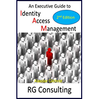 An Executive Guide to Identity Access Management: 2nd Edition: Updates in Enterprise, Commerce, Cloud and IDaaS strategy (English Edition)