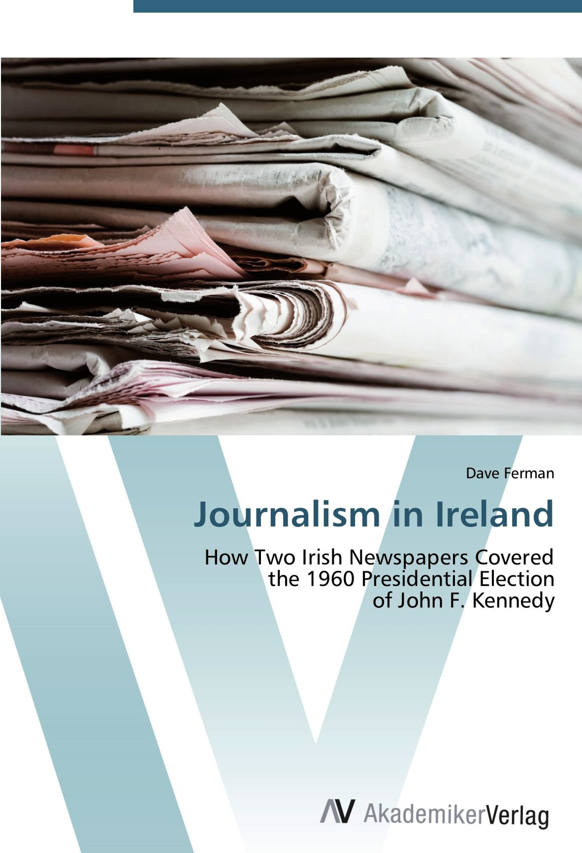 Journalism in Ireland: How Two Irish Newspapers Covered  the 1960 Presidential Election  of John F. Kennedy pdf epub