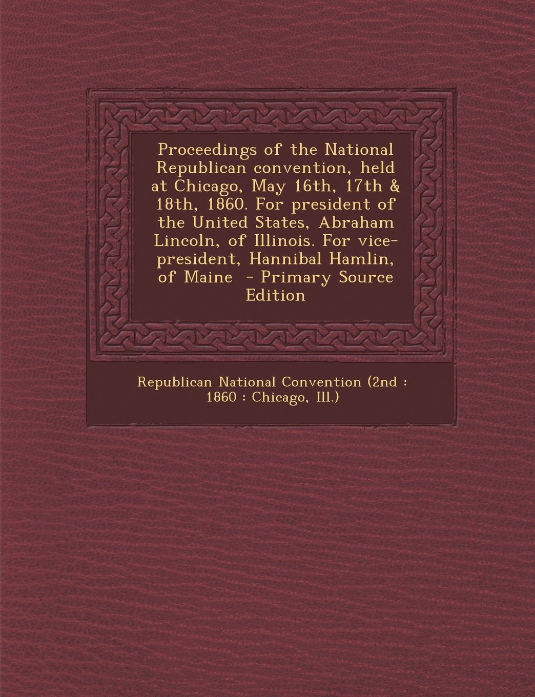 Proceedings of the National Republican Convention, Held at Chicago, May 16th, 17th & 18th, 1860. for President of the United States, Abraham Lincoln, ebook