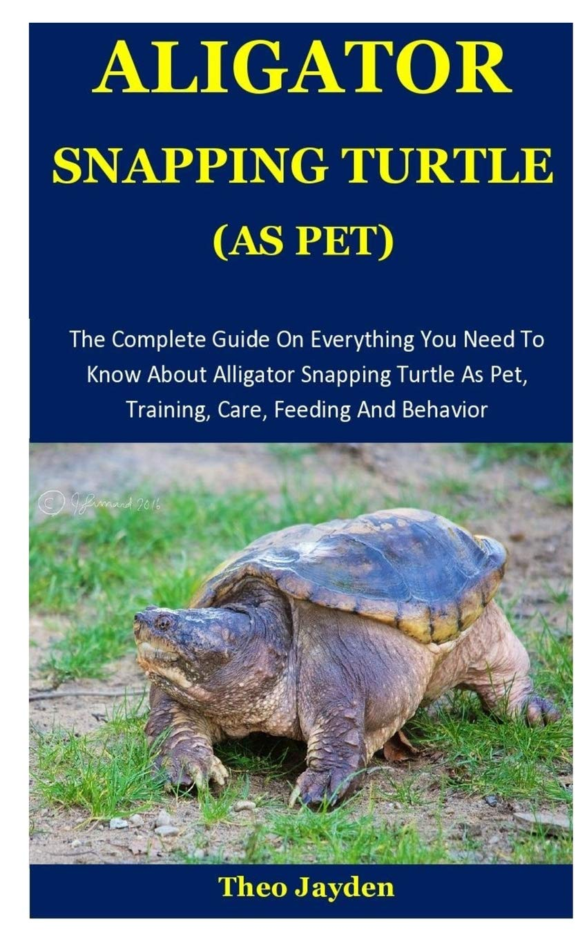Aligator Snapping Turtle As Pet The Complete Guide On Everything You Need To Know About Alligator Snapping Turtle As Pet Training Care Feeding And Behavior Jayden Theo 9781675730997 Amazon Com Books
