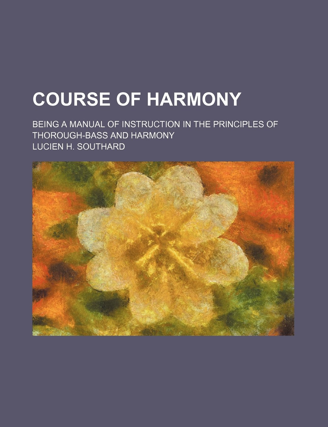Course of harmony; being a manual of instruction in the principles of  thorough-bass and harmony: Lucien H. Southard: 9781231745489: Amazon.com:  Books