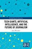 Tech Giants, Artificial Intelligence, and the Future of Journalism (Open Access) (Routledge Research in Journalism) (English Edition)