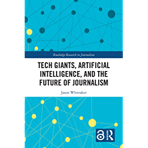 Tech Giants, Artificial Intelligence, and the Future of Journalism (Routledge Research in Journalism Book 26)