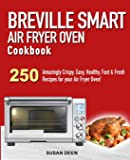 Breville Smart Air Fryer Oven Cookbook: 250 Amazingly Crispy, Easy, Healthy, Fast & Fresh Recipes for your Breville Air…