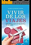 Vivir de los viajes: Cómo diseñar en tu agencia de viajes de éxito en el año 2018 y vivir de tu pasión (Spanish Edition)
