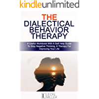 The Dialectical Behavior Therapy: A Useful Workbook With A Self Help Guide To Stop Negative Thinking, A Therapy For Improving Your Life
