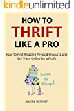 HOW TO THRIFT LIKE A PRO 2016: How to Find Amazing Physical Products and Sell Them Online for a Profit