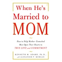 When He's Married to Mom: How to Help Mother-Enmeshed Men Open Their Hearts to True...