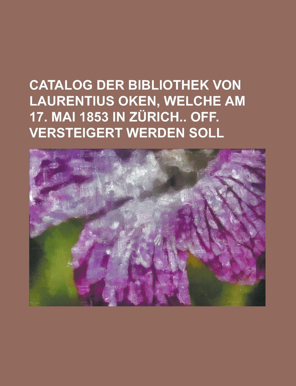 Catalog der Bibliothek von Laurentius Oken, welche am 17. Mai 1853 in Zürich off. versteigert werden soll PDF ePub book