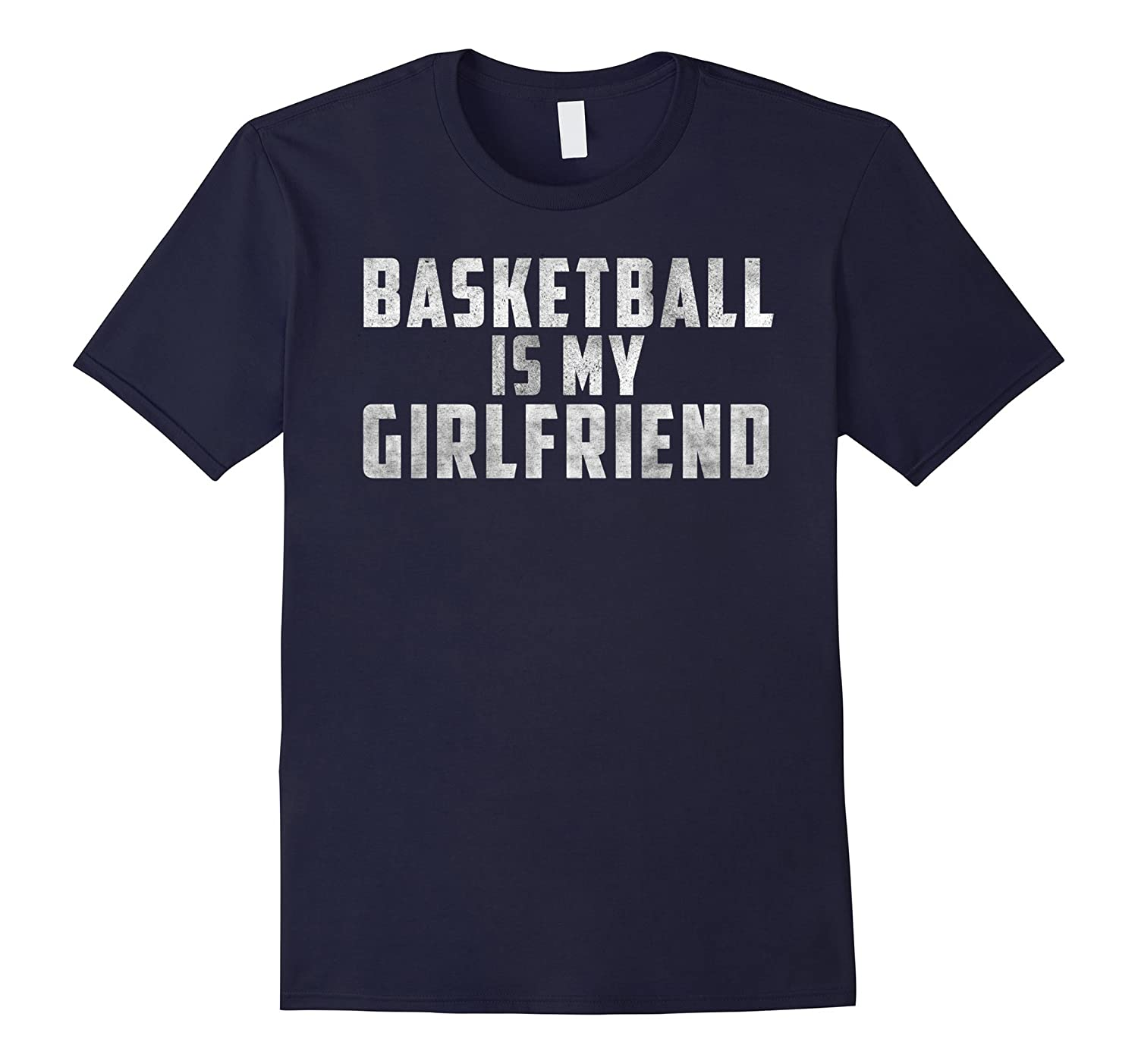 BASKETBALL IS MY GIRLFRIEND T SHIRT - DISTRESSED DESIGN-BN