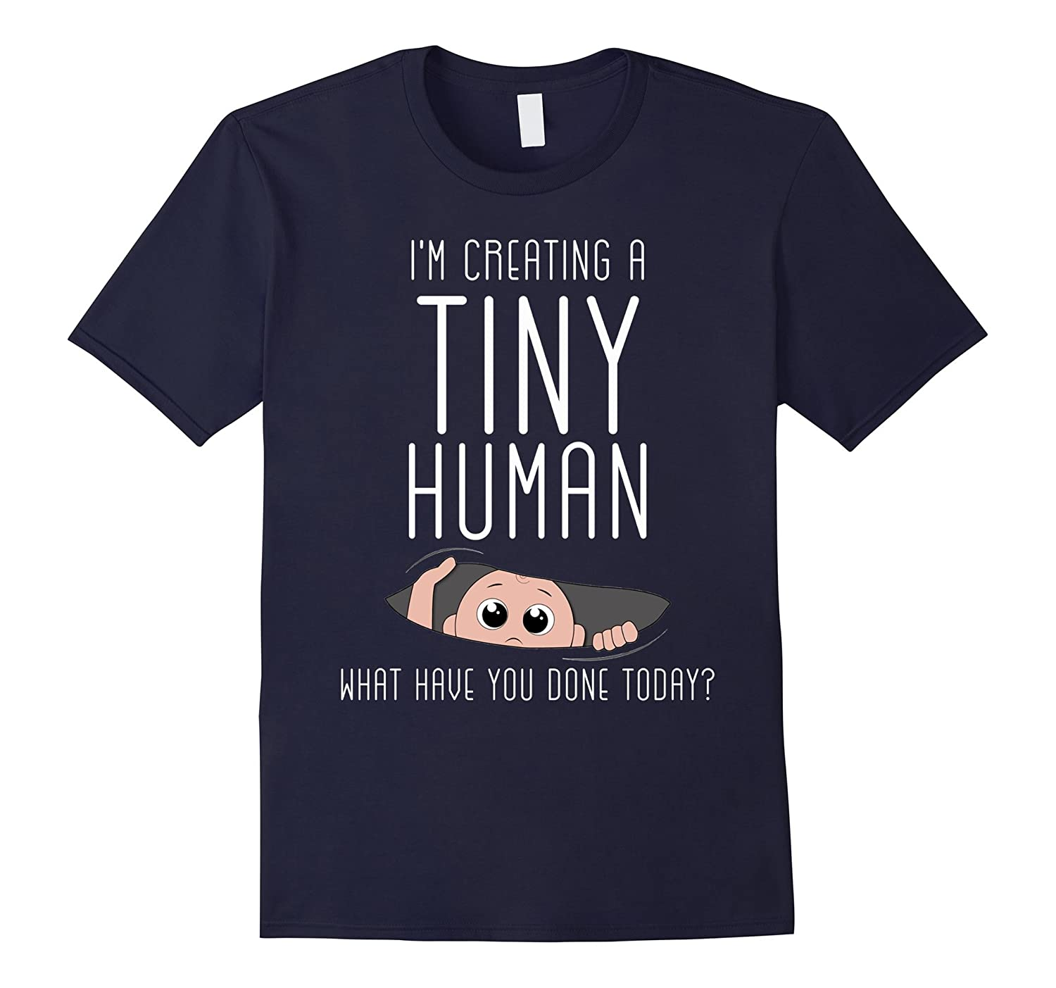 Im Creating a Tiny Human What Have You Done Today T Shirt-TD