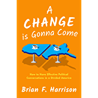A Change is Gonna Come: How to Have Effective Political Conversations in a Divided America