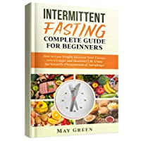 Intermittent Fasting Complete Guide  for Beginners: How to Lose Weight, Increase...