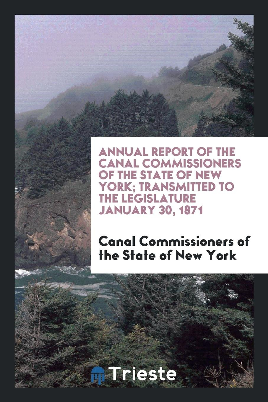 Annual Report of the Canal Commissioners of the State of New York; Transmitted to the Legislature January 30, 1871 ebook