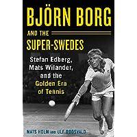 Bjoern Borg and the Super-Swedes: Stefan Edberg, Mats Wilander, and the Golden Era of Tennis