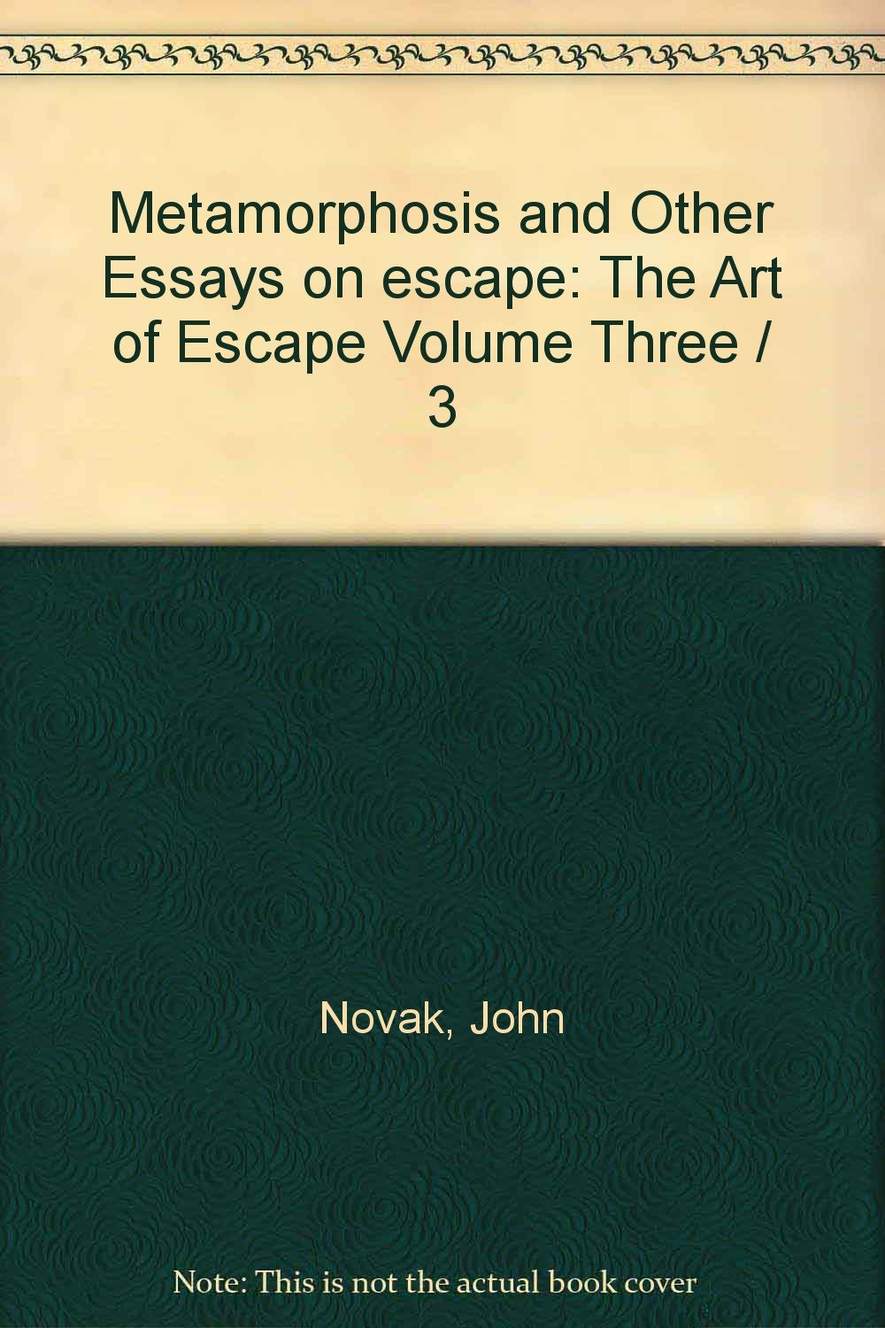 Essay On My Mother In English Metamorphosis And Other Essays On Escape The Art Of Escape Volume Three    John Novak Bw Illustrations  Amazoncom Books Essay About Healthy Lifestyle also Sample Of Research Essay Paper Metamorphosis And Other Essays On Escape The Art Of Escape Volume  Thesis Of A Compare And Contrast Essay
