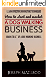 Starting a Dog walking business 2016 Guide: Learn Powerful marketing techniques and see a comprehensive view of setting up a dog walking business