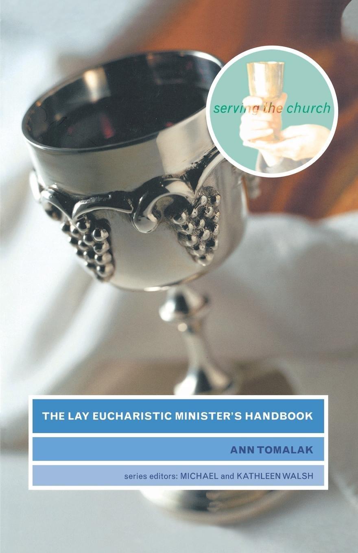 The Lay Eucharistic Minister's Handbook (Serving the Church): Ann Tomalak,  Michael Walsh, Kathy Walsh: 9781853115509: Amazon.com: Books