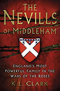 The Nevills Of Middleham Englands Most Powerful Family In War Roses