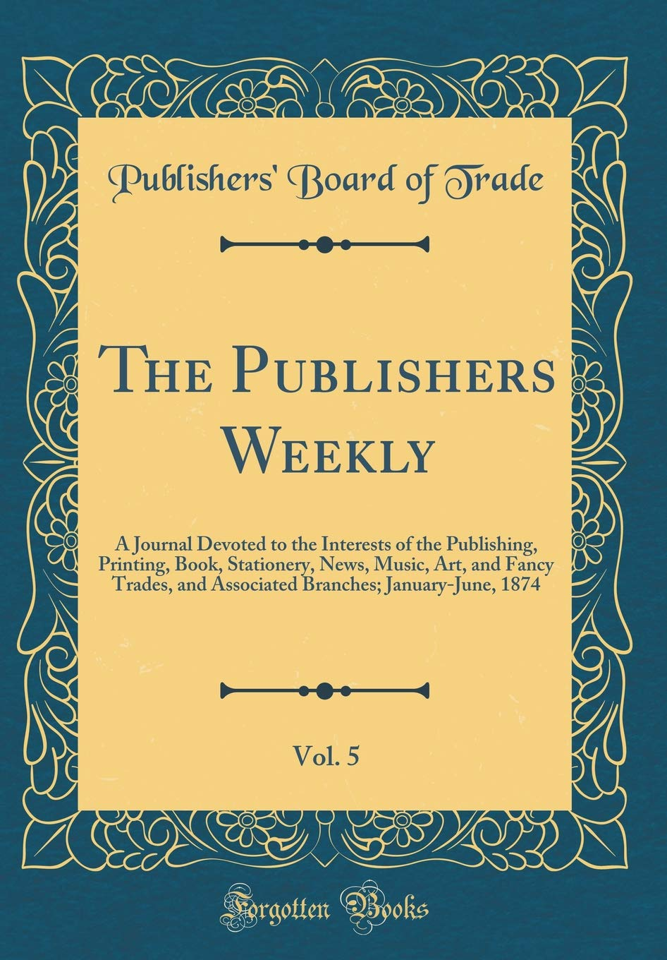 Read Online The Publishers Weekly, Vol. 5: A Journal Devoted to the Interests of the Publishing, Printing, Book, Stationery, News, Music, Art, and Fancy Trades, ... January-June, 1874 (Classic Reprint) PDF
