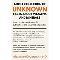 A Brief Collection of Unknown Facts about Vitamins and Minerals: Based on Dozens of Scientific Publications and Long…