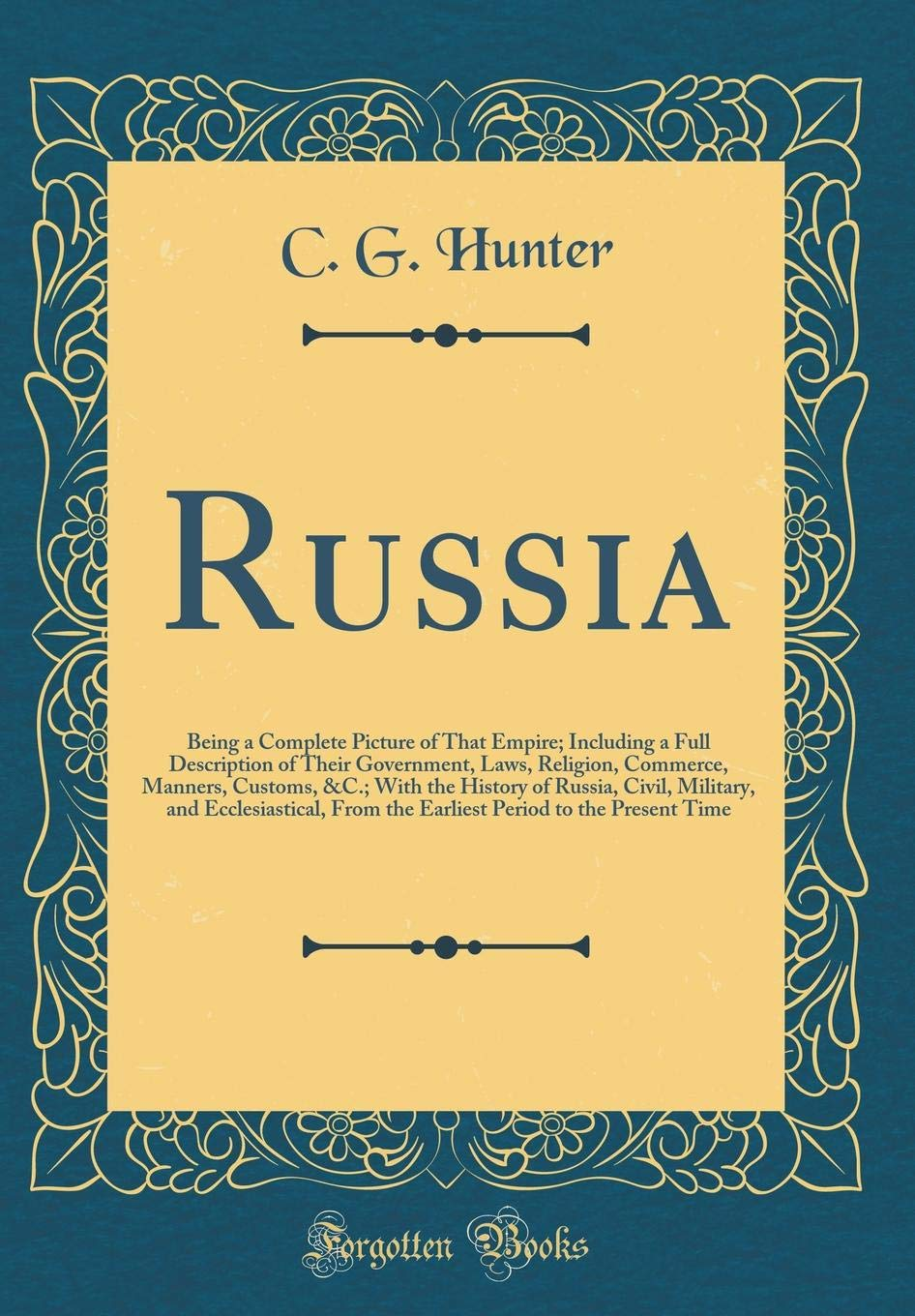 Russia: Being a Complete Picture of That Empire; Including a Full Description of Their Government, Laws, Religion, Commerce, Manners, Customs, &C.; ... From the Earliest Period to the Present Ti PDF