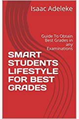 SMART STUDENTS LIFESTYLE FOR  BEST GRADES : Guide To Obtain Best Grades in any Examinations Kindle Edition