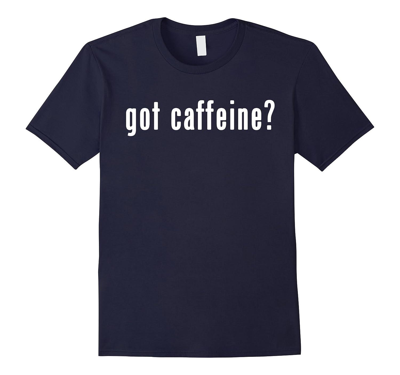 Got Caffeine Shirt | Funny Shirt for Caffeine Lovers-FL