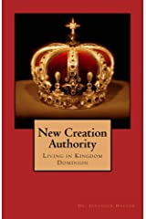 New Creation Authority: Living in Kingdom Dominion Kindle Edition