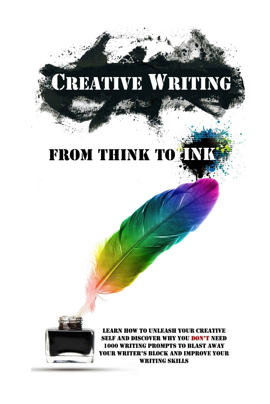Creative writing from think to ink learn how to unleash your creative writing from think to ink learn how to unleash your creative self and discover why you dont need 1000 writing prompts to blast away your fandeluxe Image collections