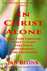 In Christ Alone: What Every Christian Needs to Know More Deeply and Experience More Profoundly Kindle Edition