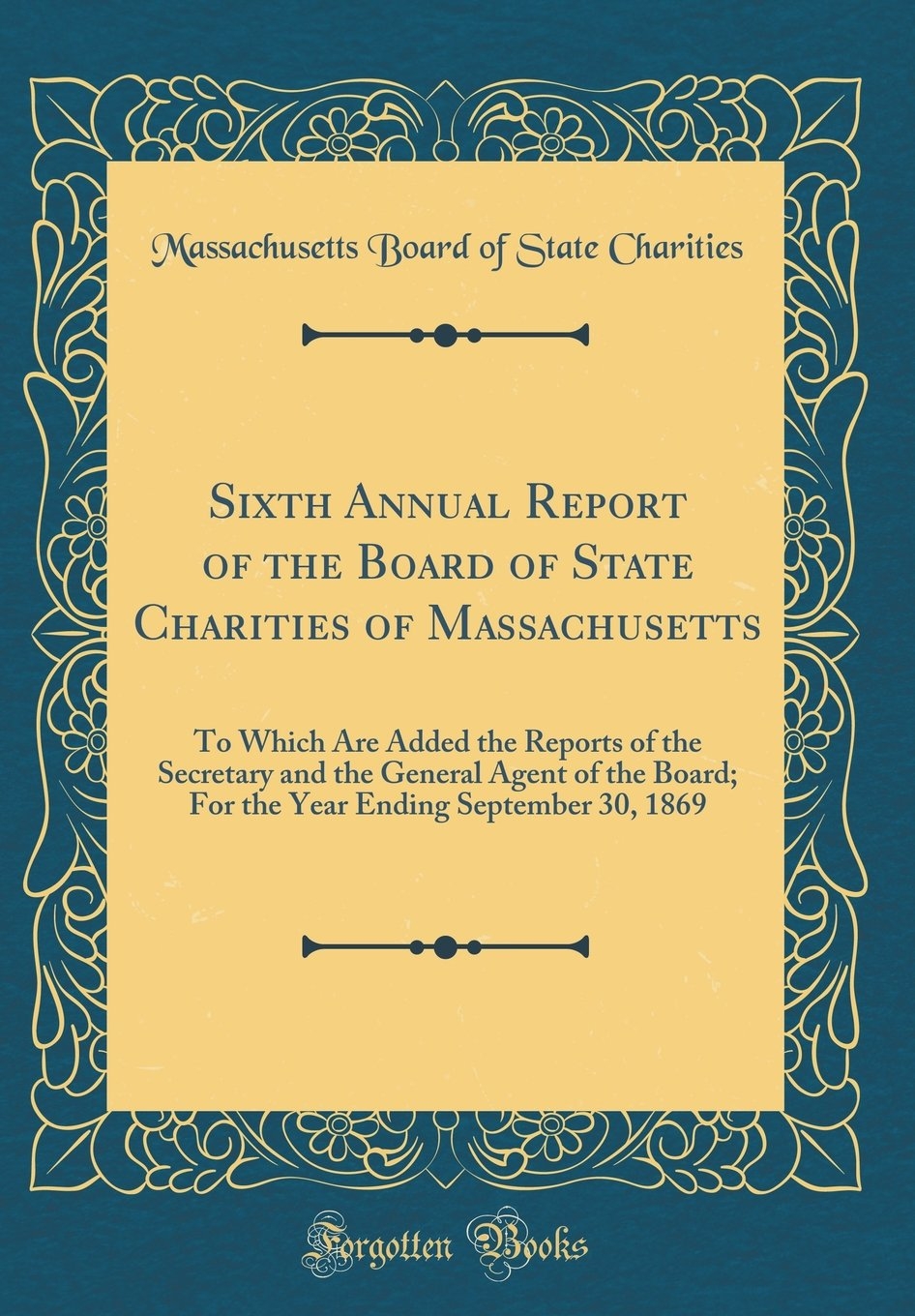 Read Online Sixth Annual Report of the Board of State Charities of Massachusetts: To Which Are Added the Reports of the Secretary and the General Agent of the ... Ending September 30, 1869 (Classic Reprint) pdf