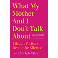 What My Mother and I Don't Talk About: Fifteen Writers Break the Silence (English Edition)