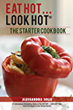 EAT HOT...LOOK HOT: The Starter Cookbook: A Beginner's Guide with 60 Delicious Recipes, Shopping Guides, and Tips for Easy Weight Loss, The Hot Way! (EAT HOT, LOOK HOT Book 2)