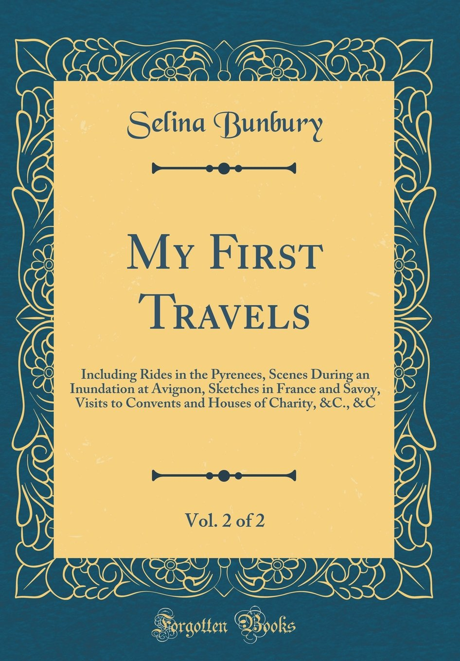 Download My First Travels, Vol. 2 of 2: Including Rides in the Pyrenees, Scenes During an Inundation at Avignon, Sketches in France and Savoy, Visits to ... Houses of Charity, &C., &C (Classic Reprint) PDF