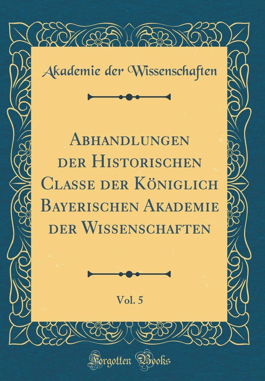 Download Abhandlungen der Historischen Classe der Königlich Bayerischen Akademie der Wissenschaften, Vol. 5 (Classic Reprint) (German Edition) ebook