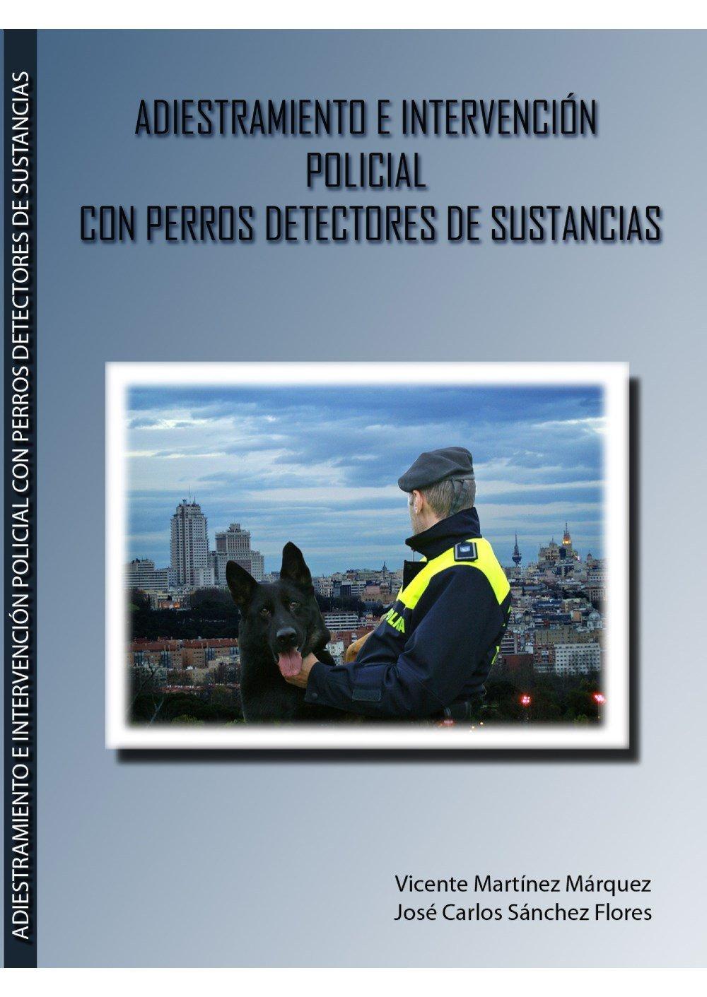 Adiestramiento e intervención policial con perros detectores de sustancias: Amazon.es: Vicente Martínez Márquez, José Carlos Sánchez Flores: Libros