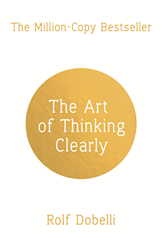 The Art of Thinking Clearly: Better Thinking; Better Decisions