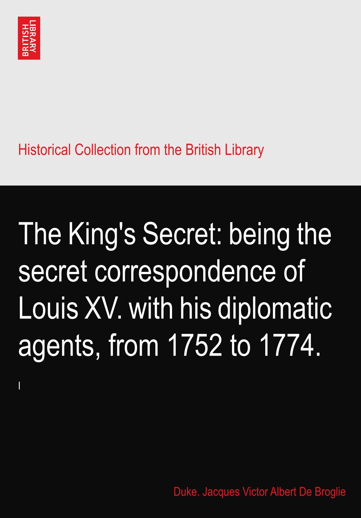 The King's Secret: being the secret correspondence of Louis XV. with his diplomatic agents, from 1752 to 1774. pdf epub